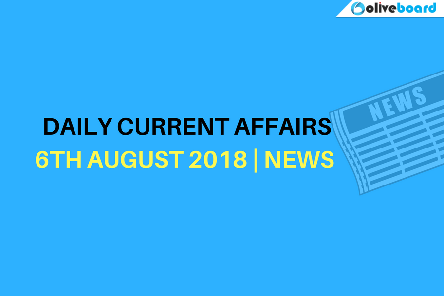 DAILY CURRENT AFFAIRS 6TH AUGUST 2018 NEWS TODAY DAILY NEWS